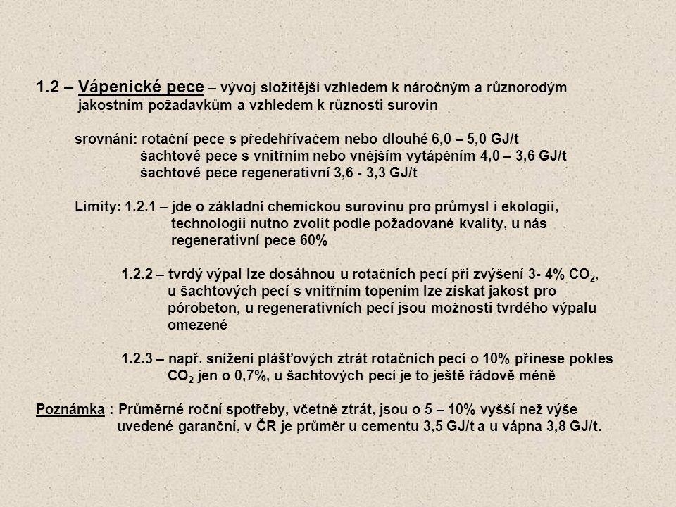 1.2 – Vápenické pece – vývoj složitější vzhledem k náročným a různorodým jakostním požadavkům a vzhledem k různosti surovin srovnání: rotační pece s předehřívačem nebo dlouhé 6,0 – 5,0 GJ/t šachtové pece s vnitřním nebo vnějším vytápěním 4,0 – 3,6 GJ/t šachtové pece regenerativní 3,6 - 3,3 GJ/t Limity: 1.2.1 – jde o základní chemickou surovinu pro průmysl i ekologii, technologii nutno zvolit podle požadované kvality, u nás regenerativní pece 60% 1.2.2 – tvrdý výpal lze dosáhnou u rotačních pecí při zvýšení 3- 4% CO 2, u šachtových pecí s vnitřním topením lze získat jakost pro pórobeton, u regenerativních pecí jsou možnosti tvrdého výpalu omezené 1.2.3 – např.