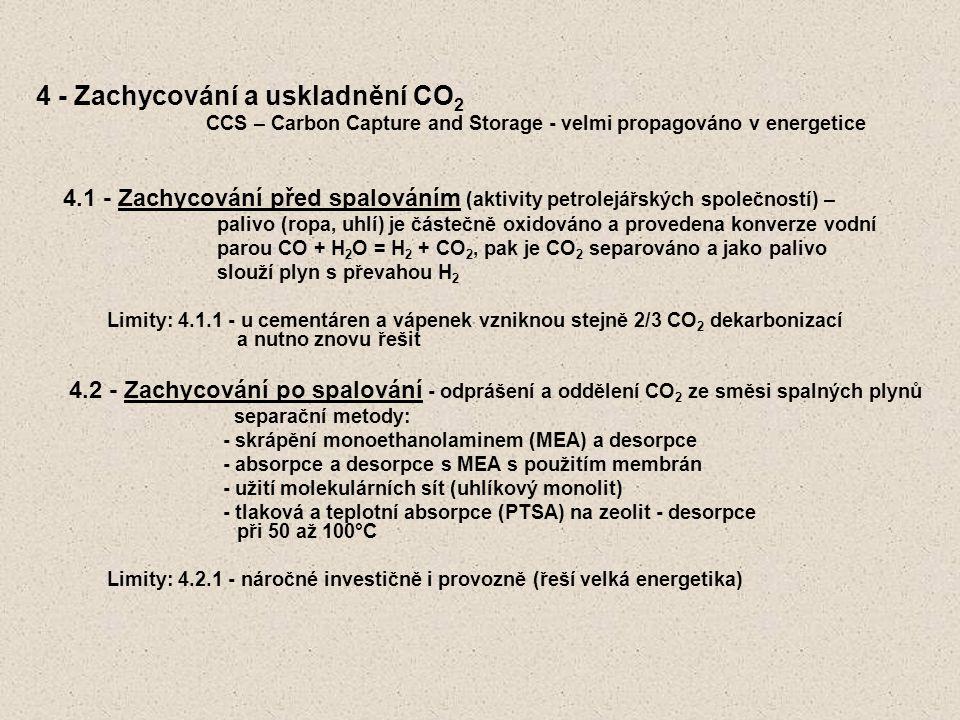 4 - Zachycování a uskladnění CO 2 CCS – Carbon Capture and Storage - velmi propagováno v energetice 4.1 - Zachycování před spalováním (aktivity petrolejářských společností) – palivo (ropa, uhlí) je částečně oxidováno a provedena konverze vodní parou CO + H 2 O = H 2 + CO 2, pak je CO 2 separováno a jako palivo slouží plyn s převahou H 2 Limity: 4.1.1 - u cementáren a vápenek vzniknou stejně 2/3 CO 2 dekarbonizací a nutno znovu řešit 4.2 - Zachycování po spalování - odprášení a oddělení CO 2 ze směsi spalných plynů separační metody: - skrápění monoethanolaminem (MEA) a desorpce - absorpce a desorpce s MEA s použitím membrán - užití molekulárních sít (uhlíkový monolit) - tlaková a teplotní absorpce (PTSA) na zeolit - desorpce při 50 až 100°C Limity: 4.2.1 - náročné investičně i provozně (řeší velká energetika)