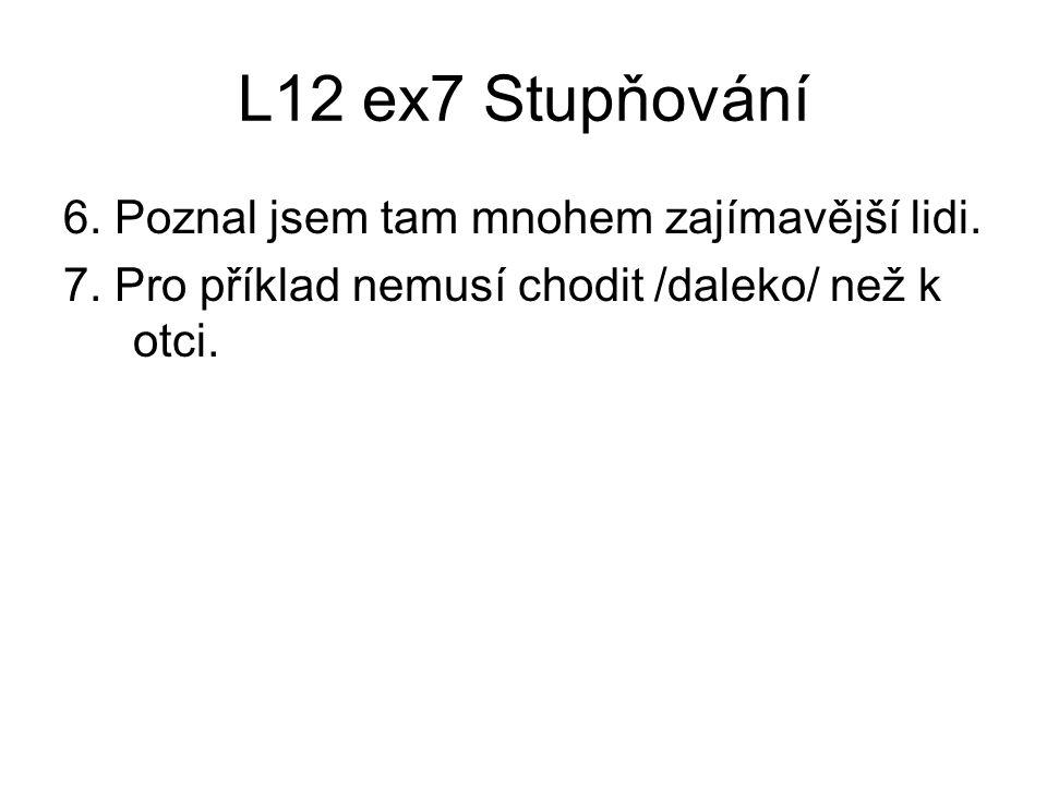 L12 ex7 Stupňování 6. Poznal jsem tam mnohem zajímavější lidi.