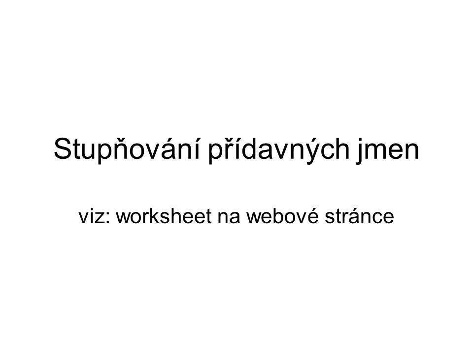 Stupňování přídavných jmen viz: worksheet na webové stránce