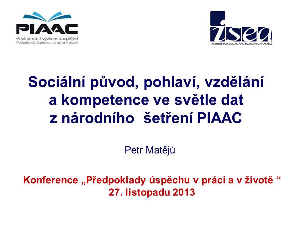 """Sociální původ, pohlaví, vzdělání a kompetence ve světle dat z národního šetření PIAAC Petr Matějů Konference """"Předpoklady úspěchu v práci a v životě"""