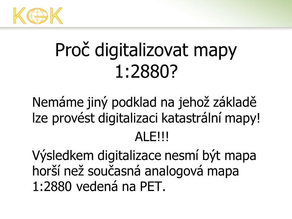 Proč digitalizovat mapy 1:2880? Nemáme jiný podklad na jehož základě lze provést digitalizaci katastrální mapy! ALE!!! Výsledkem digitalizace nesmí bý
