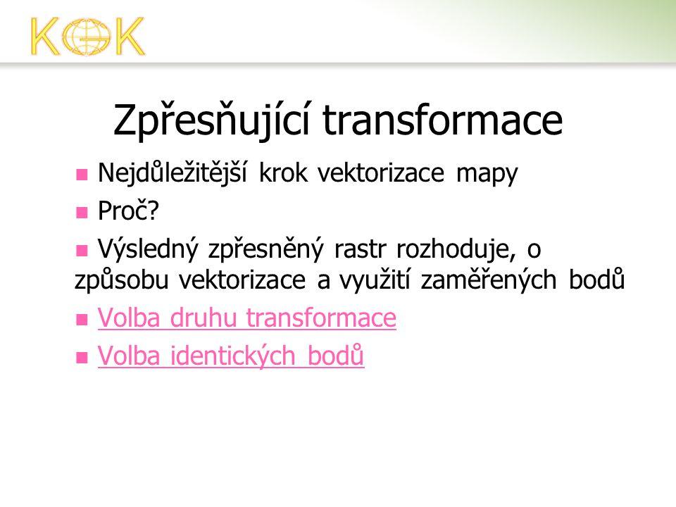 Zpřesňující transformace  Nejdůležitější krok vektorizace mapy  Proč?  Výsledný zpřesněný rastr rozhoduje, o způsobu vektorizace a využití zaměřený