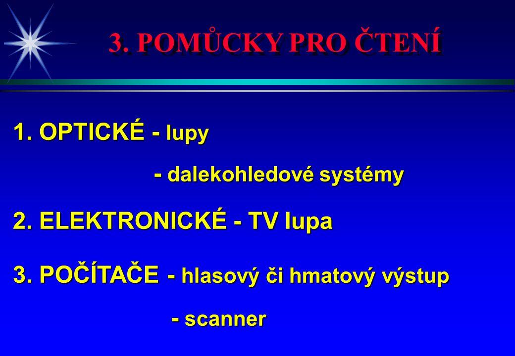 3. POMŮCKY PRO ČTENÍ 1. OPTICKÉ - lupy - dalekohledové systémy - dalekohledové systémy 2. ELEKTRONICKÉ - TV lupa 3. POČÍTAČE - hlasový či hmatový výst