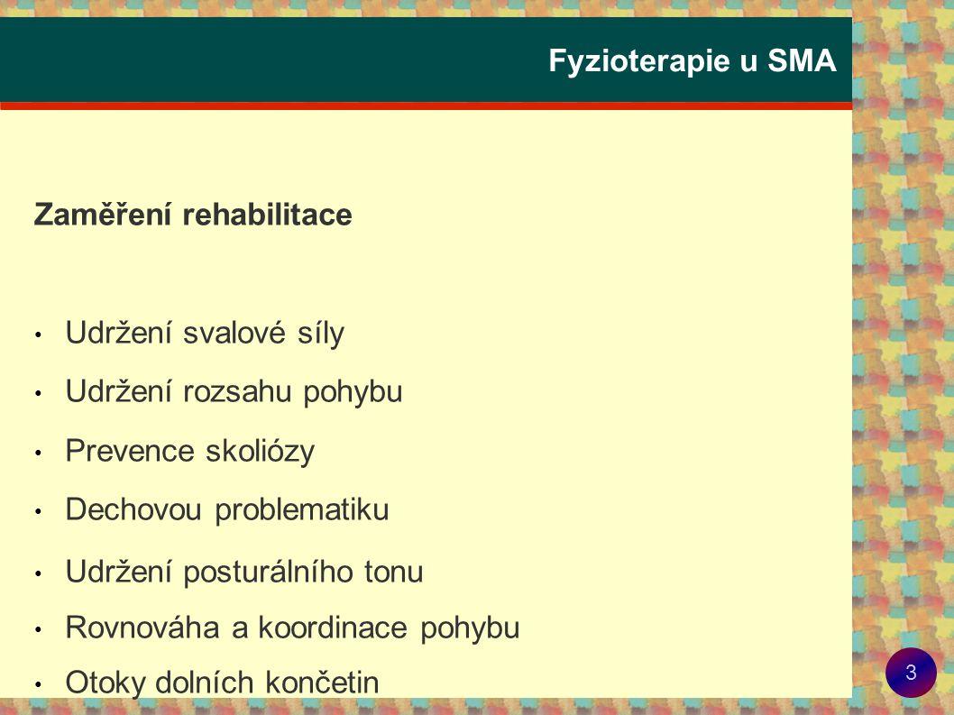 4 Fyzioterapie u SMA • Udržení svalové síly – pravidelné cvičení, udržet dosaženou funkčnost (sed, stoj, chůzi, otáčení, lezení, atd.), cvičíme do únavy – méně a častěji • Udržení rozsahu pohybu - pravidelné protahování, střídání poloh, polohování, vertikalizační stojany (prevence zlomenin), pamatovat na čelistní kloub.