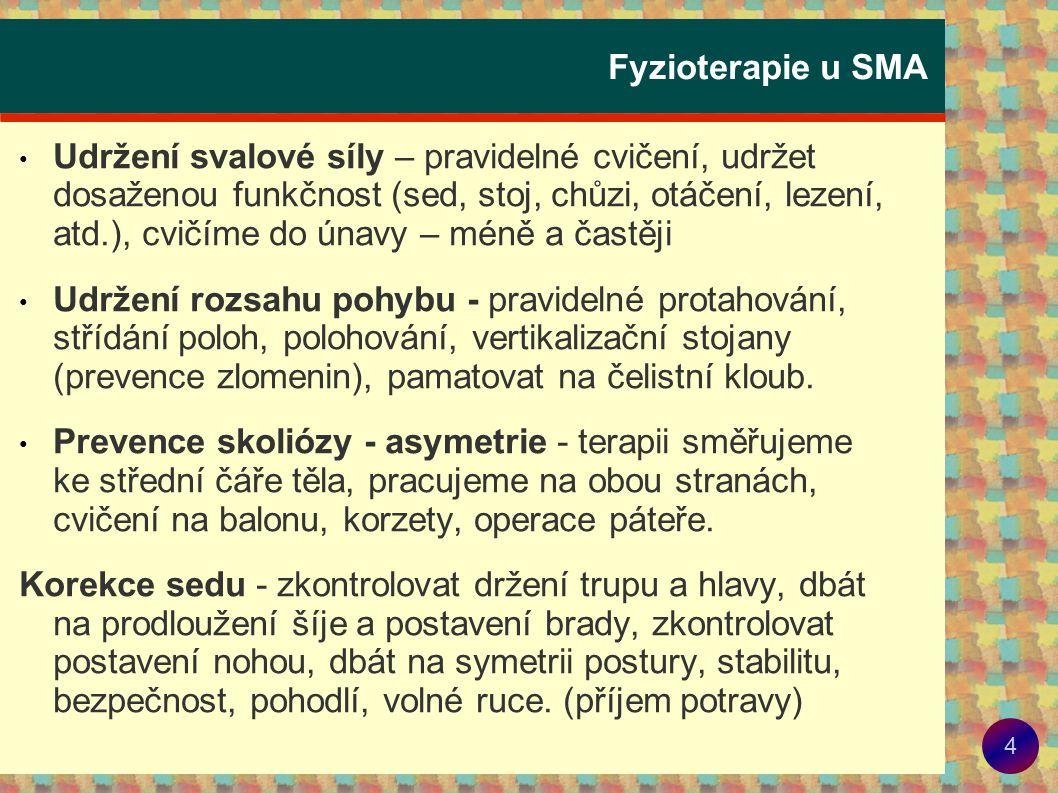 5 Fyzioterapie u SMA • Dýchání – prevence dechových obtíží a zánětů, - zajistit funkční vyšetření plic, - korekce postury, - správný stereotyp dýchání, - lokalizované dýchání, míčkování - hra na flétnu Pomůcky: flutter – výdech proti odporu s vibrací (uvolnění sekretu) threshold - nádech nebo výdech proti nastavitelnému odporu (trénink nádechových a výdechových svalů).
