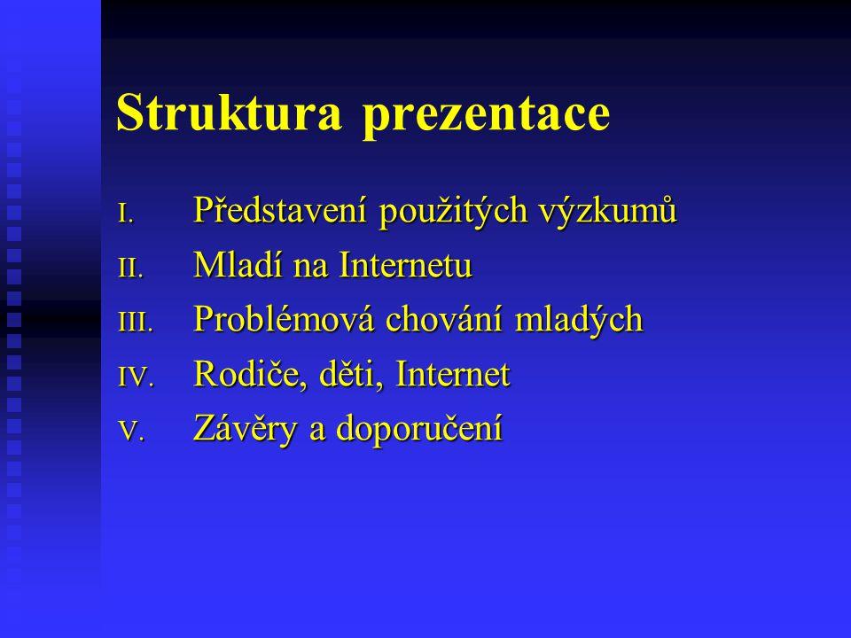 Struktura prezentace I. Představení použitých výzkumů II. Mladí na Internetu III. Problémová chování mladých IV. Rodiče, děti, Internet V. Závěry a do