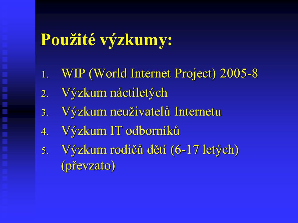 Použité výzkumy: 1. WIP (World Internet Project) 2005-8 2. Výzkum náctiletých 3. Výzkum neuživatelů Internetu 4. Výzkum IT odborníků 5. Výzkum rodičů
