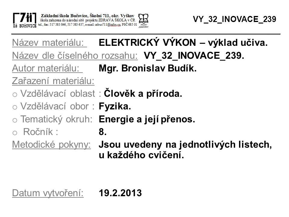 Název materiálu: ELEKTRICKÝ VÝKON – výklad učiva. Název dle číselného rozsahu: VY_32_INOVACE_239. Autor materiálu: Mgr. Bronislav Budík. Zařazení mate