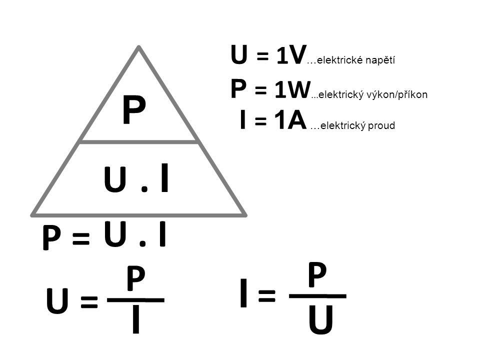 P U = 1 V …elektrické napětí I = 1A …elektrický proud U. I P = U = P U. I I P U I =I = P = 1W... elektrický výkon/příkon