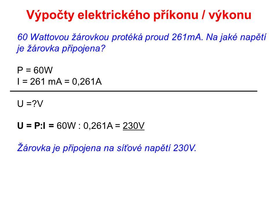 60 Wattovou žárovkou protéká proud 261mA. Na jaké napětí je žárovka připojena? P = 60W I = 261 mA = 0,261A U =?V U = P:I = 60W : 0,261A = 230V Žárovka