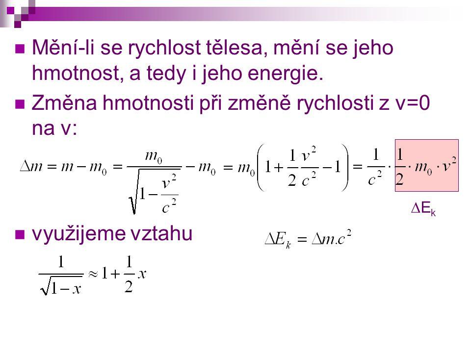  Mění-li se rychlost tělesa, mění se jeho hmotnost, a tedy i jeho energie.  Změna hmotnosti při změně rychlosti z v=0 na v:  využijeme vztahu EkE