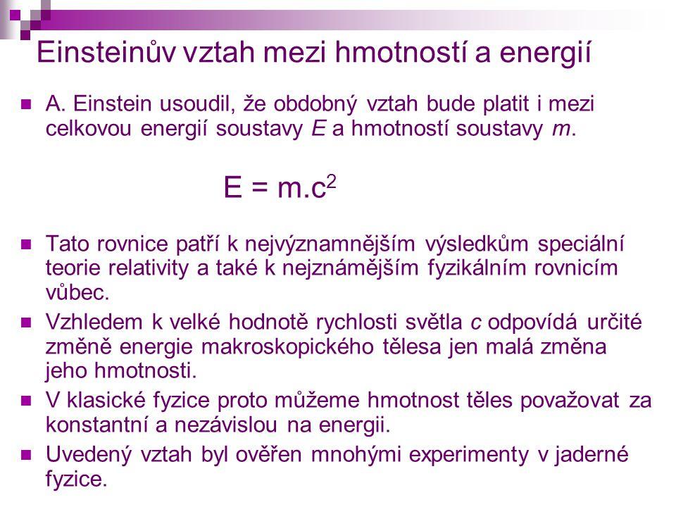 Einsteinův vztah mezi hmotností a energií  A. Einstein usoudil, že obdobný vztah bude platit i mezi celkovou energií soustavy E a hmotností soustavy