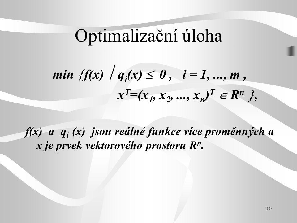 10 Optimalizační úloha min  f(x)  q i (x)  0, i = 1,..., m, x T =(x 1, x 2,..., x n ) T  R n , f(x) a q i (x) jsou reálné funkce více proměnných