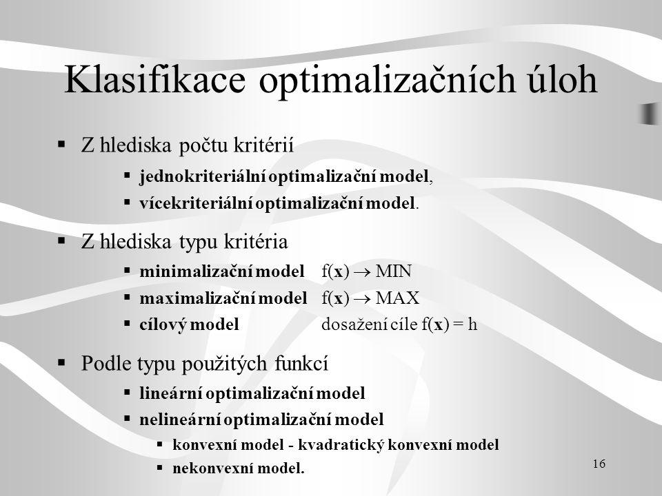 16 Klasifikace optimalizačních úloh  Z hlediska počtu kritérií  jednokriteriální optimalizační model,  vícekriteriální optimalizační model.  Z hle