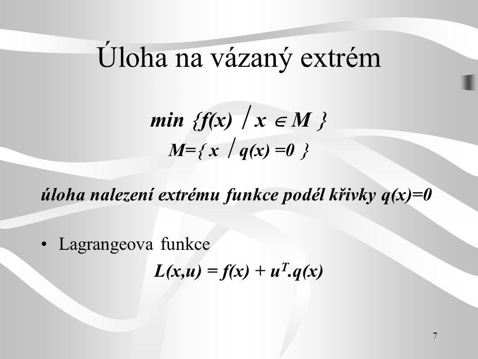 7 Úloha na vázaný extrém min  f(x)  x  M  M=  x  q(x) =0  úloha nalezení extrému funkce podél křivky q(x)=0 •Lagrangeova funkce L(x,u) = f(x) +