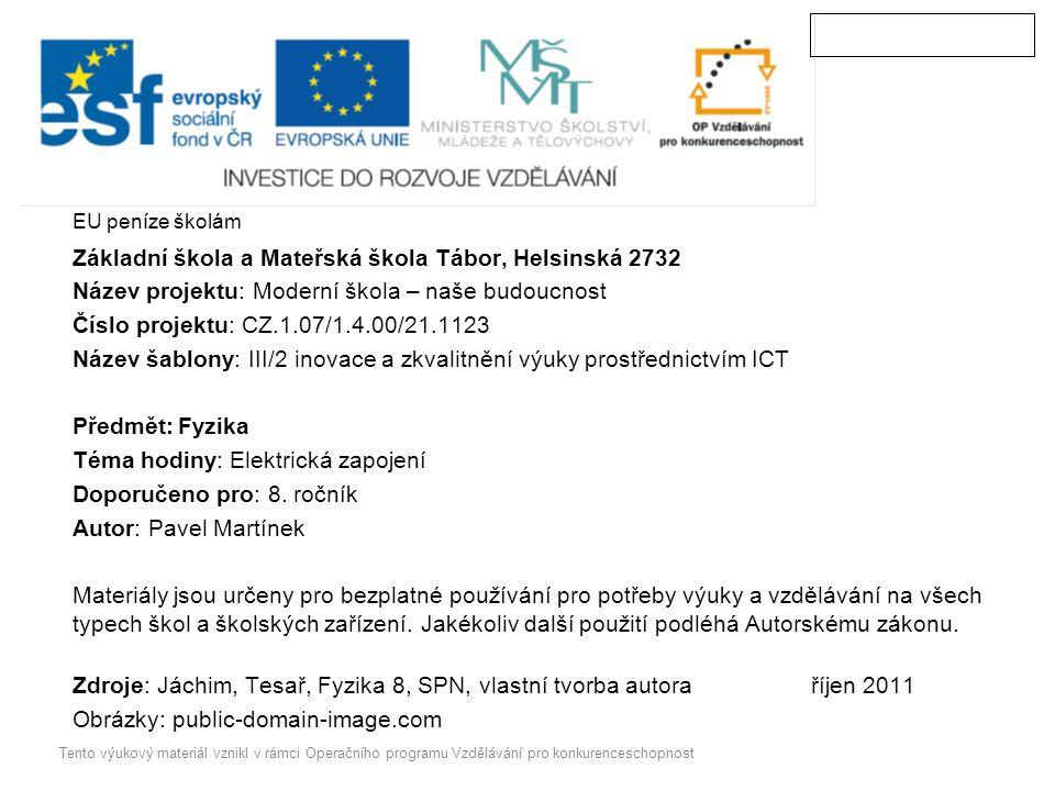 EU peníze školám Základní škola a Mateřská škola Tábor, Helsinská 2732 Název projektu: Moderní škola – naše budoucnost Číslo projektu: CZ.1.07/1.4.00/21.1123 Název šablony: III/2 inovace a zkvalitnění výuky prostřednictvím ICT Předmět:Fyzika Téma hodiny: Elektrická zapojení Doporučeno pro: 8.
