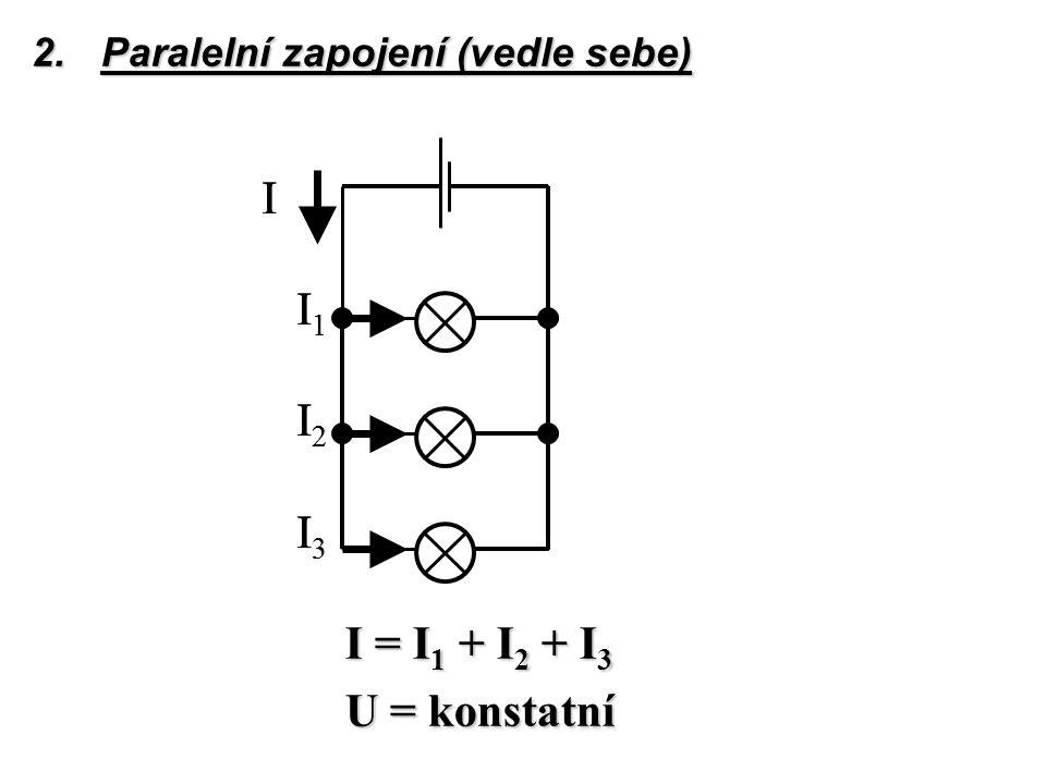 2.Paralelní zapojení (vedle sebe) I = I 1 + I 2 + I 3 I = I 1 + I 2 + I 3 U = konstatní I I 1 I 2 I 3 I I 1 I 2 I 3