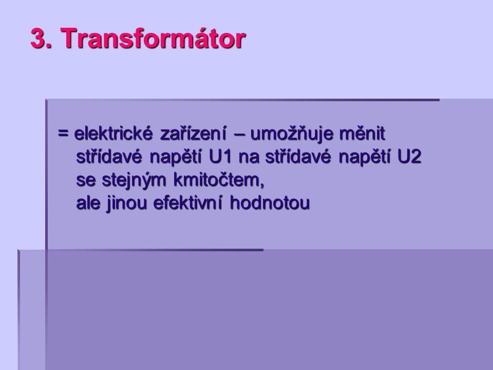 3. Transformátor = elektrické zařízení – umožňuje měnit střídavé napětí U1 na střídavé napětí U2 se stejným kmitočtem, ale jinou efektivní hodnotou