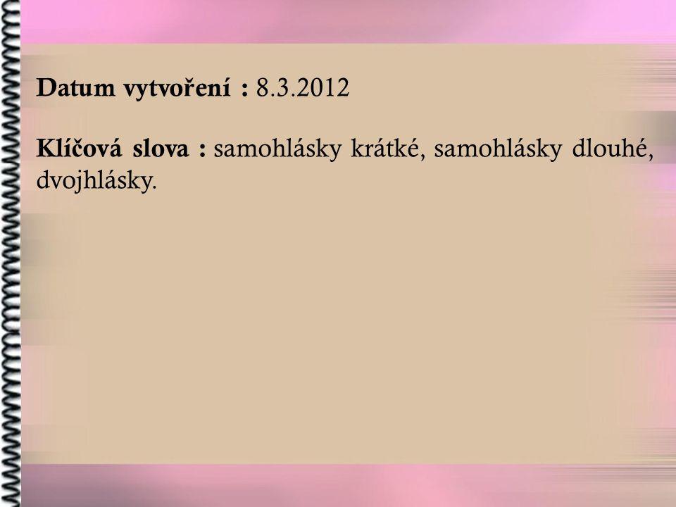 Datum vytvo ř ení : 8.3.2012 Klí č ová slova : samohlásky krátké, samohlásky dlouhé, dvojhlásky.