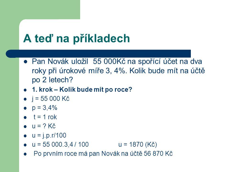 A teď na příkladech  Pan Novák uložil 55 000Kč na spořící účet na dva roky při úrokové míře 3, 4%. Kolik bude mít na účtě po 2 letech?  1. krok – Ko