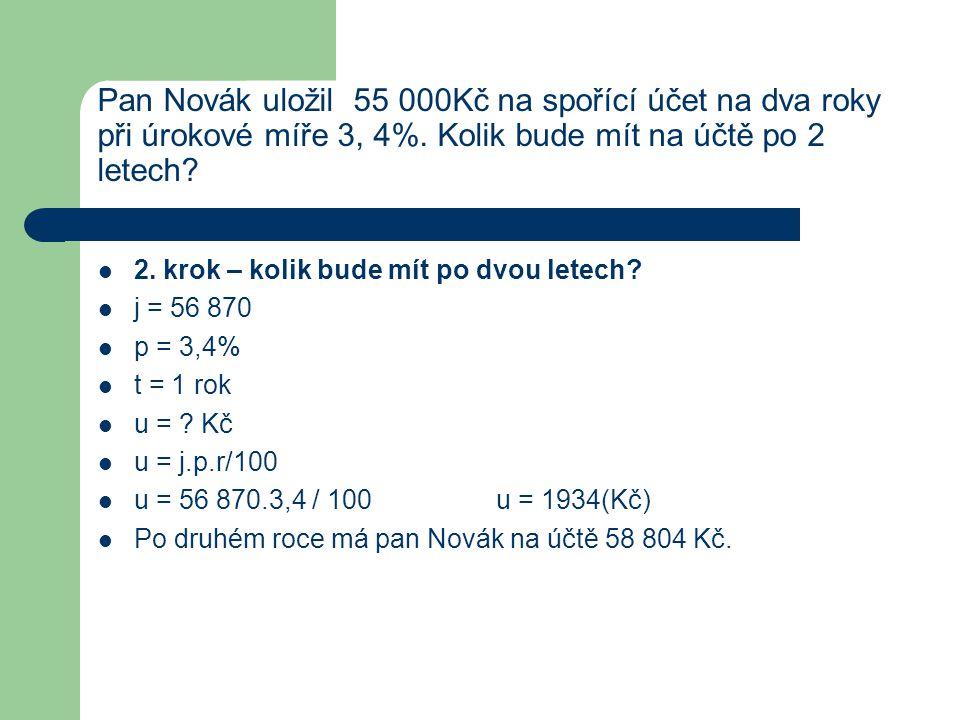 Pan Novák uložil 55 000Kč na spořící účet na dva roky při úrokové míře 3, 4%. Kolik bude mít na účtě po 2 letech?  2. krok – kolik bude mít po dvou l