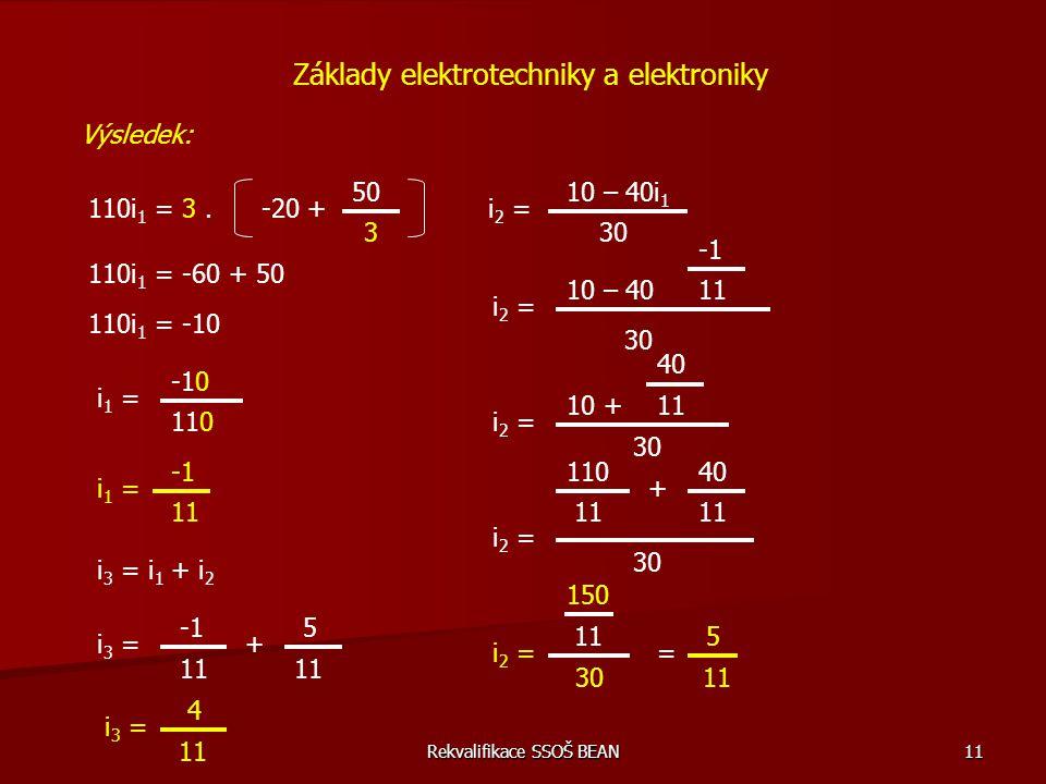 Rekvalifikace SSOŠ BEAN 11 Základy elektrotechniky a elektroniky Výsledek: 110i 1 = 3.-20 + 50 3 110i 1 = -60 + 50 110i 1 = -10 i 1 = -10 110 i 1 = 11