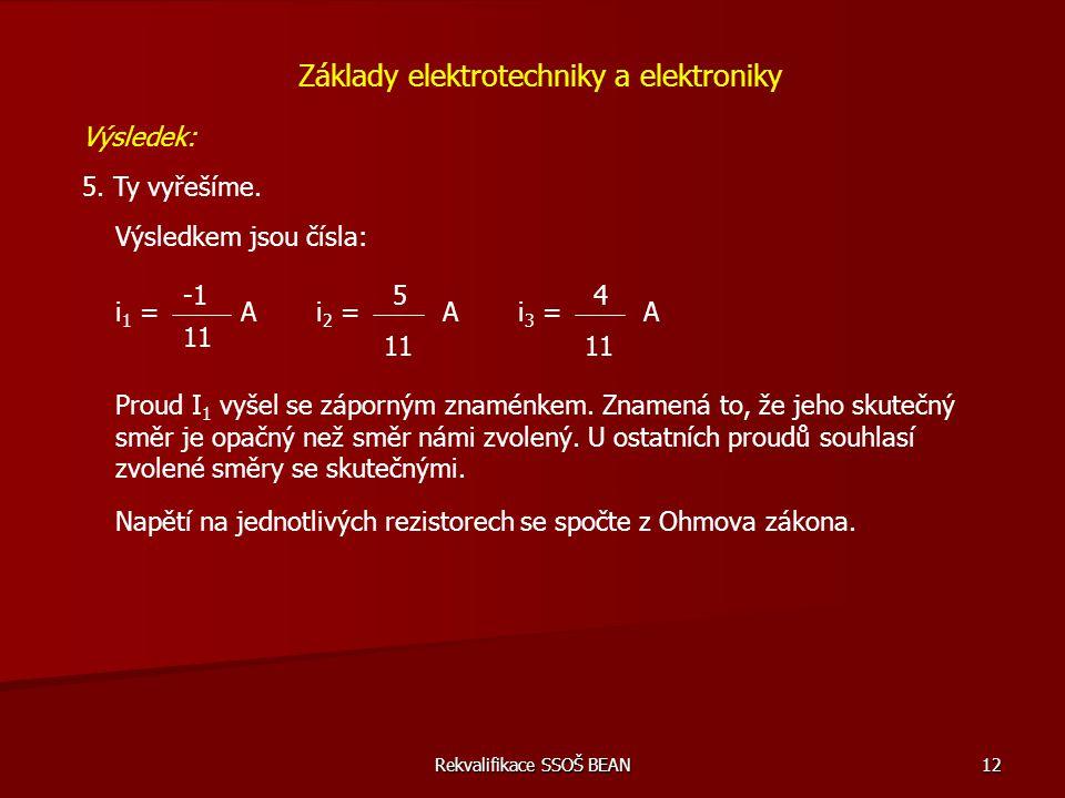 Rekvalifikace SSOŠ BEAN 12 Základy elektrotechniky a elektroniky Výsledek: 5. Ty vyřešíme. Výsledkem jsou čísla: i 1 = 11 Ai 2 = 5 11 i 3 = 4 11 AA Pr