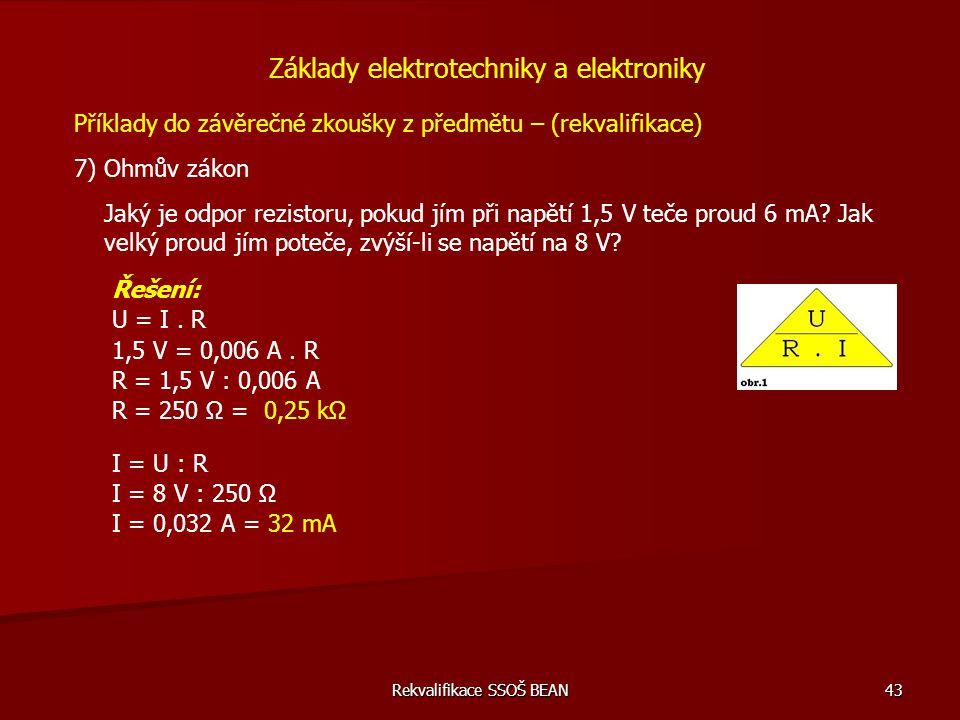 Rekvalifikace SSOŠ BEAN 43 Příklady do závěrečné zkoušky z předmětu – (rekvalifikace) 7) Ohmův zákon Základy elektrotechniky a elektroniky Jaký je odp