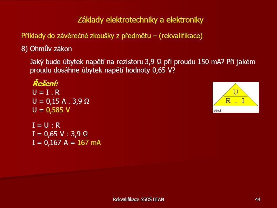 Rekvalifikace SSOŠ BEAN 44 Příklady do závěrečné zkoušky z předmětu – (rekvalifikace) 8) Ohmův zákon Základy elektrotechniky a elektroniky Jaký bude ú