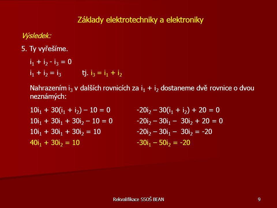 Rekvalifikace SSOŠ BEAN 9 Základy elektrotechniky a elektroniky Výsledek: 5. Ty vyřešíme. i 1 + i 2 - i 3 = 0 i 1 + i 2 = i 3 tj. i 3 = i 1 + i 2 10i