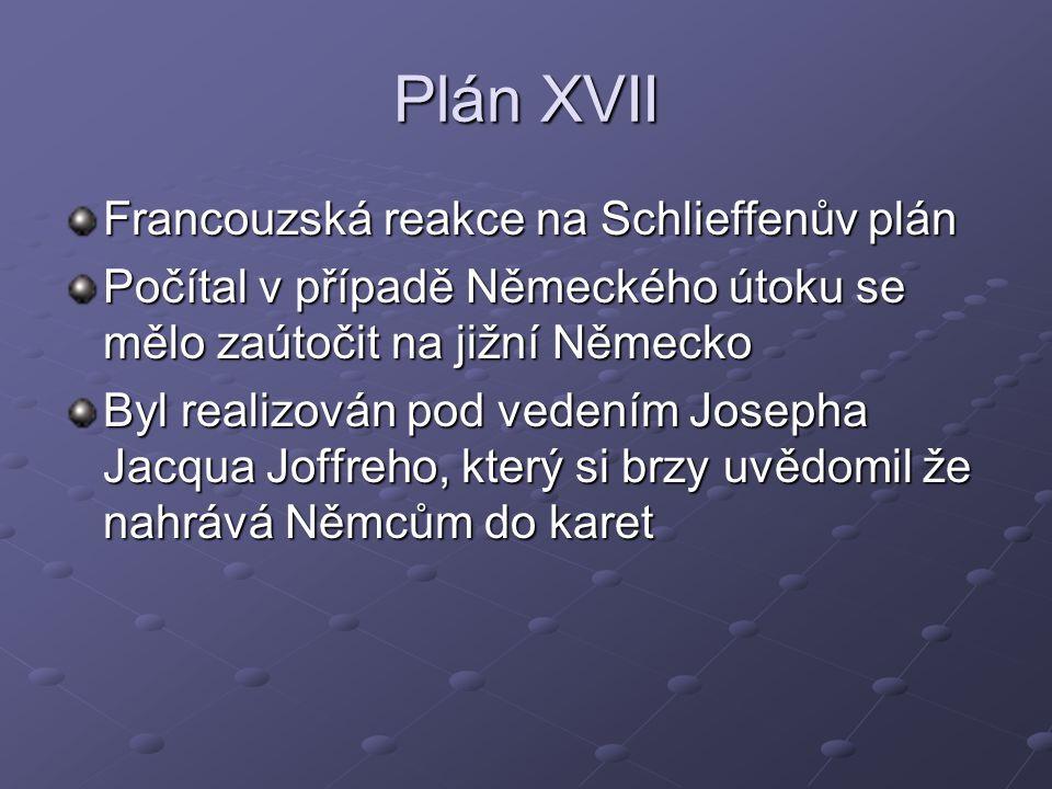 Plán XVII Francouzská reakce na Schlieffenův plán Počítal v případě Německého útoku se mělo zaútočit na jižní Německo Byl realizován pod vedením Josep