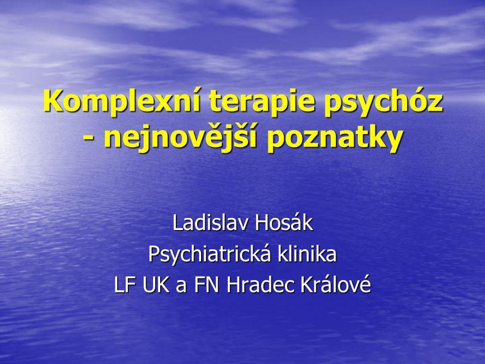 Komplexní terapie psychóz - nejnovější poznatky Ladislav Hosák Psychiatrická klinika LF UK a FN Hradec Králové