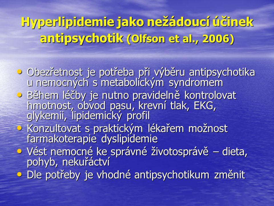 Hyperlipidemie jako nežádoucí účinek antipsychotik (Olfson et al., 2006) • Obezřetnost je potřeba při výběru antipsychotika u nemocných s metabolickým syndromem • Během léčby je nutno pravidelně kontrolovat hmotnost, obvod pasu, krevní tlak, EKG, glykemii, lipidemický profil • Konzultovat s praktickým lékařem možnost farmakoterapie dyslipidemie • Vést nemocné ke správné životosprávě – dieta, pohyb, nekuřáctví • Dle potřeby je vhodné antipsychotikum změnit