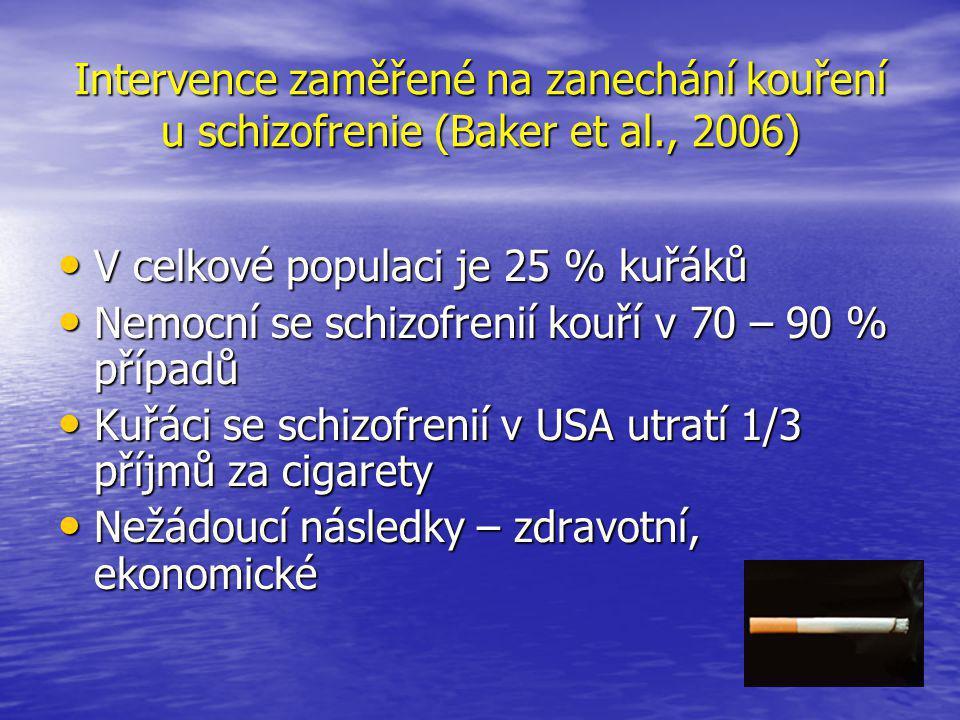 Intervence zaměřené na zanechání kouření u schizofrenie (Baker et al., 2006) • V celkové populaci je 25 % kuřáků • Nemocní se schizofrenií kouří v 70 – 90 % případů • Kuřáci se schizofrenií v USA utratí 1/3 příjmů za cigarety • Nežádoucí následky – zdravotní, ekonomické