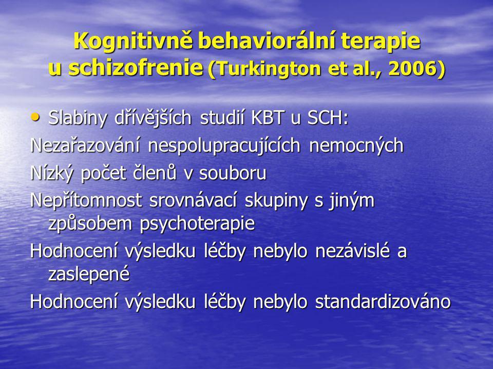 Kognitivně behaviorální terapie u schizofrenie (Turkington et al., 2006) • Slabiny dřívějších studií KBT u SCH: Nezařazování nespolupracujících nemocných Nízký počet členů v souboru Nepřítomnost srovnávací skupiny s jiným způsobem psychoterapie Hodnocení výsledku léčby nebylo nezávislé a zaslepené Hodnocení výsledku léčby nebylo standardizováno