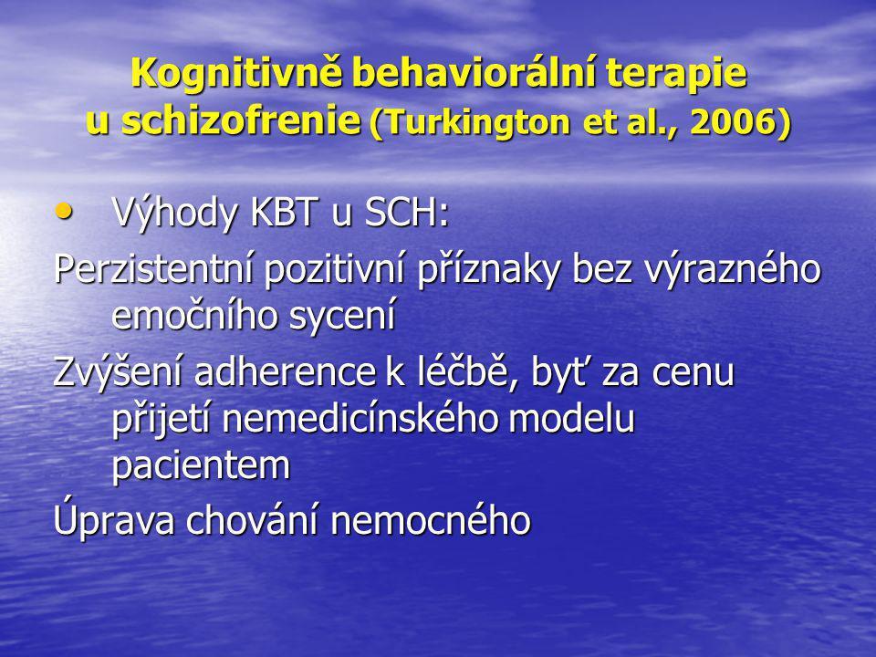 Kognitivně behaviorální terapie u schizofrenie (Turkington et al., 2006) • Výhody KBT u SCH: Perzistentní pozitivní příznaky bez výrazného emočního sycení Zvýšení adherence k léčbě, byť za cenu přijetí nemedicínského modelu pacientem Úprava chování nemocného