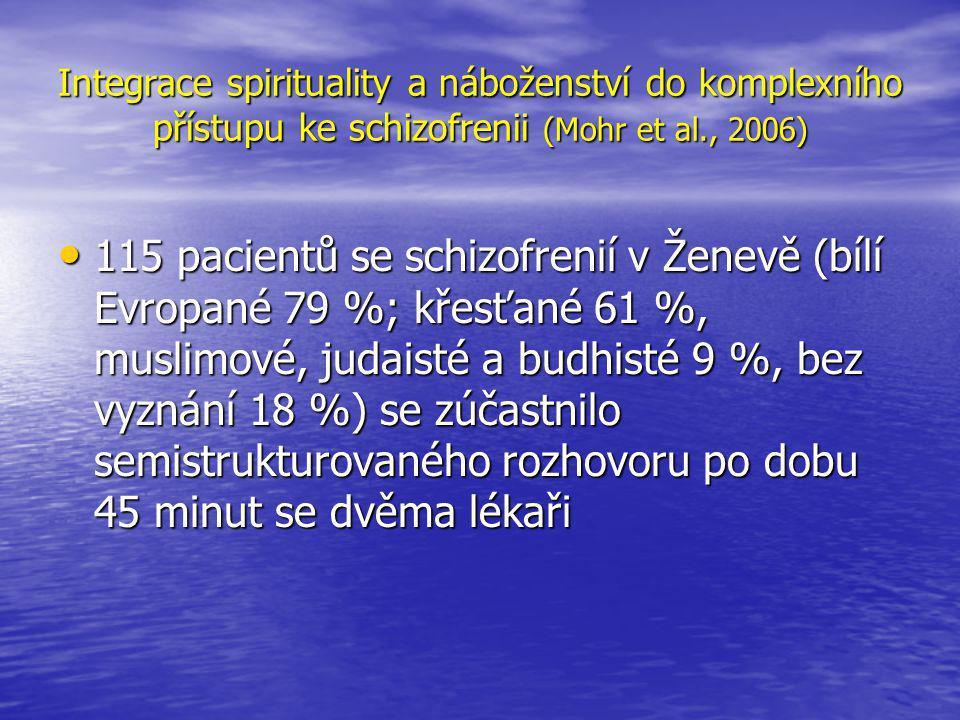 Integrace spirituality a náboženství do komplexního přístupu ke schizofrenii (Mohr et al., 2006) • 115 pacientů se schizofrenií v Ženevě (bílí Evropané 79 %; křesťané 61 %, muslimové, judaisté a budhisté 9 %, bez vyznání 18 %) se zúčastnilo semistrukturovaného rozhovoru po dobu 45 minut se dvěma lékaři