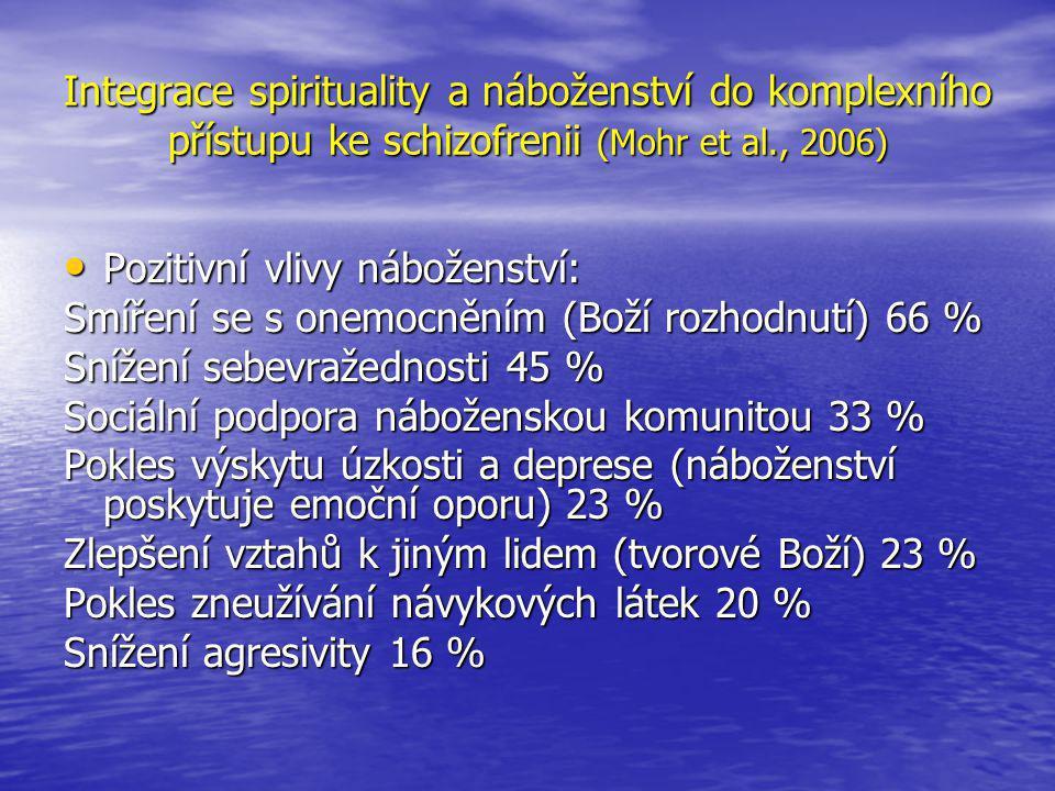 Integrace spirituality a náboženství do komplexního přístupu ke schizofrenii (Mohr et al., 2006) • Pozitivní vlivy náboženství: Smíření se s onemocněním (Boží rozhodnutí) 66 % Snížení sebevražednosti 45 % Sociální podpora náboženskou komunitou 33 % Pokles výskytu úzkosti a deprese (náboženství poskytuje emoční oporu) 23 % Zlepšení vztahů k jiným lidem (tvorové Boží) 23 % Pokles zneužívání návykových látek 20 % Snížení agresivity 16 %