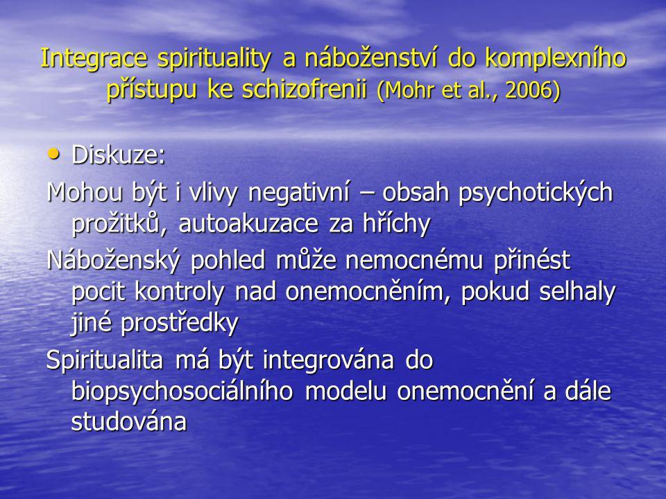 Integrace spirituality a náboženství do komplexního přístupu ke schizofrenii (Mohr et al., 2006) • Diskuze: Mohou být i vlivy negativní – obsah psychotických prožitků, autoakuzace za hříchy Náboženský pohled může nemocnému přinést pocit kontroly nad onemocněním, pokud selhaly jiné prostředky Spiritualita má být integrována do biopsychosociálního modelu onemocnění a dále studována