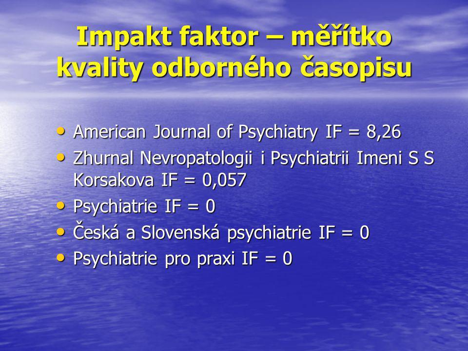 Impakt faktor – měřítko kvality odborného časopisu • American Journal of Psychiatry IF = 8,26 • Zhurnal Nevropatologii i Psychiatrii Imeni S S Korsakova IF = 0,057 • Psychiatrie IF = 0 • Česká a Slovenská psychiatrie IF = 0 • Psychiatrie pro praxi IF = 0