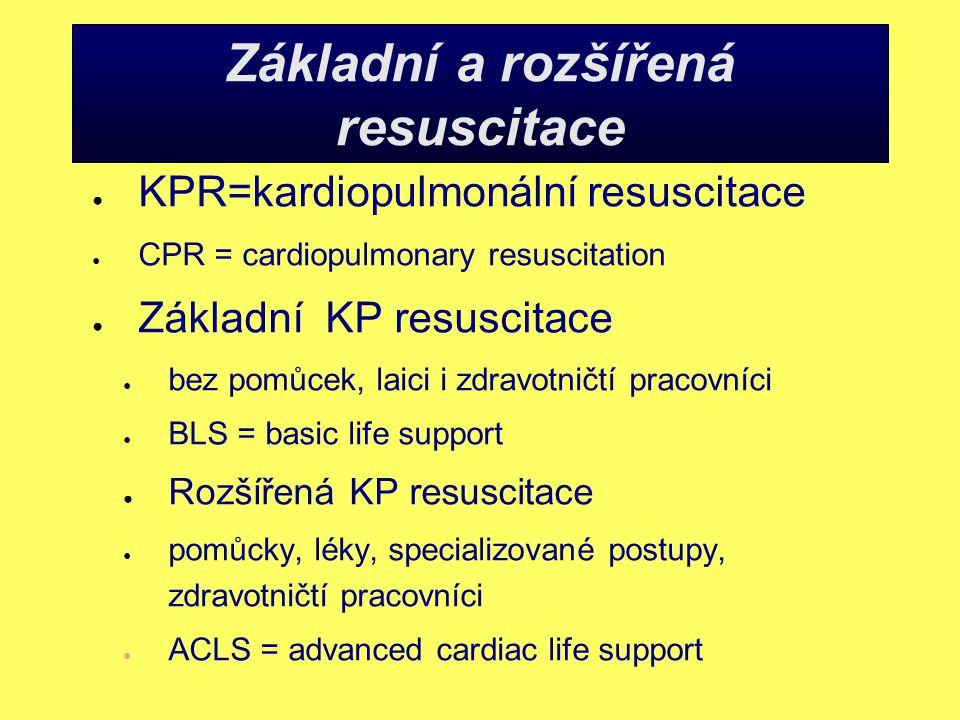 Základní a rozšířená resuscitace ● KPR=kardiopulmonální resuscitace ● CPR = cardiopulmonary resuscitation ● Základní KP resuscitace ● bez pomůcek, laici i zdravotničtí pracovníci ● BLS = basic life support ● Rozšířená KP resuscitace ● pomůcky, léky, specializované postupy, zdravotničtí pracovníci ● ACLS = advanced cardiac life support