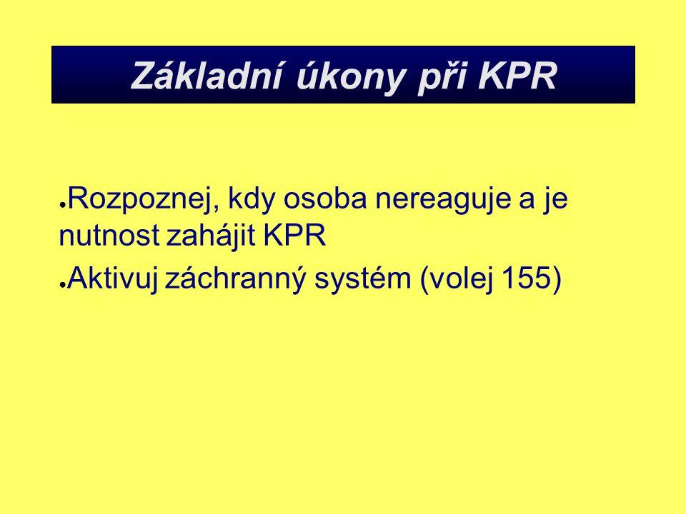 Základní úkony při KPR ● Rozpoznej, kdy osoba nereaguje a je nutnost zahájit KPR ● Aktivuj záchranný systém (volej 155)