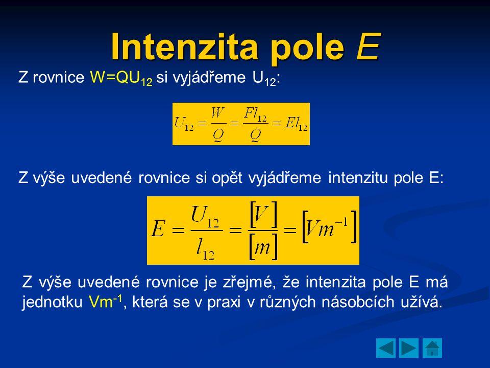 Intenzita pole E Z rovnice W=QU 12 si vyjádřeme U 12 : Z výše uvedené rovnice si opět vyjádřeme intenzitu pole E: Z výše uvedené rovnice je zřejmé, že intenzita pole E má jednotku Vm -1, která se v praxi v různých násobcích užívá.
