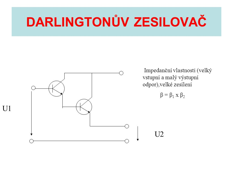 DARLINGTONŮV ZESILOVAČ U1 U2 Impedanční vlastnosti (velký vstupní a malý výstupní odpor),velké zesílení β = β 1 x β 2
