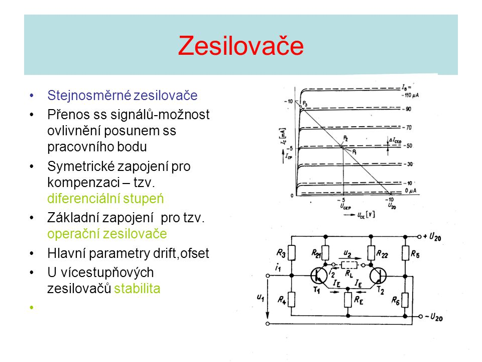 •Stejnosměrné zesilovače •Přenos ss signálů-možnost ovlivnění posunem ss pracovního bodu •Symetrické zapojení pro kompenzaci – tzv. diferenciální stup