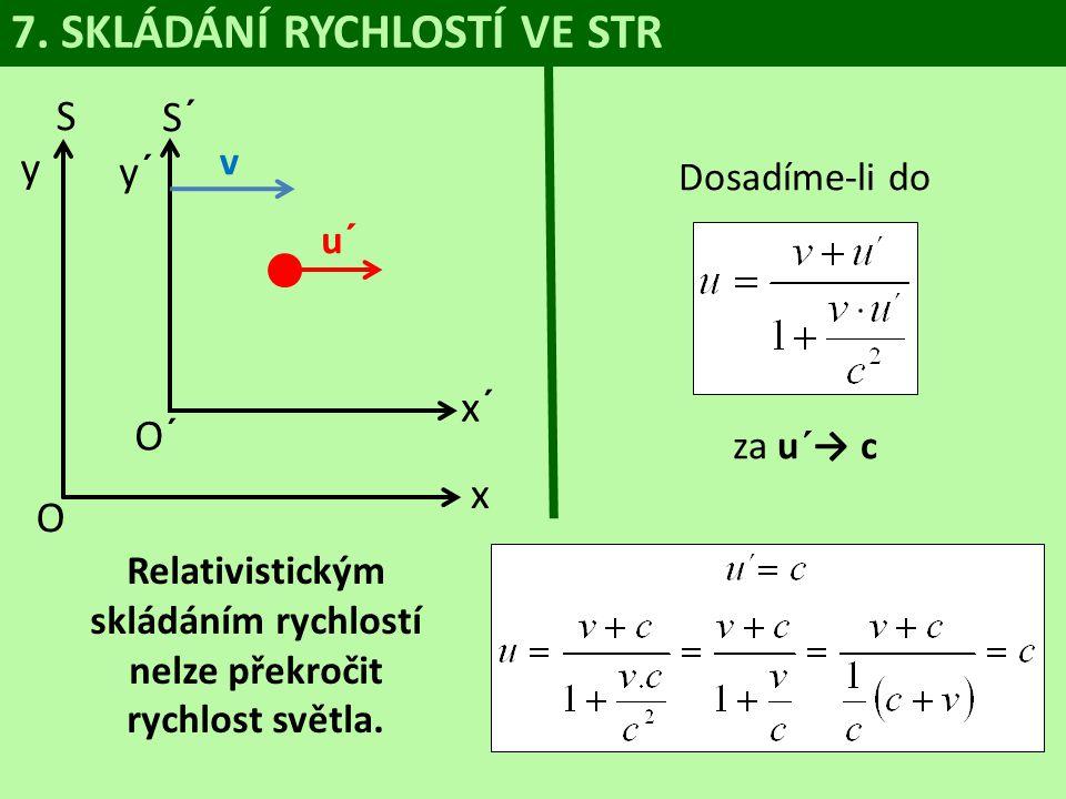 7. SKLÁDÁNÍ RYCHLOSTÍ VE STR S y O S´ y´ v u´ x x´ O´ Dosadíme-li do za u´→ c Relativistickým skládáním rychlostí nelze překročit rychlost světla.
