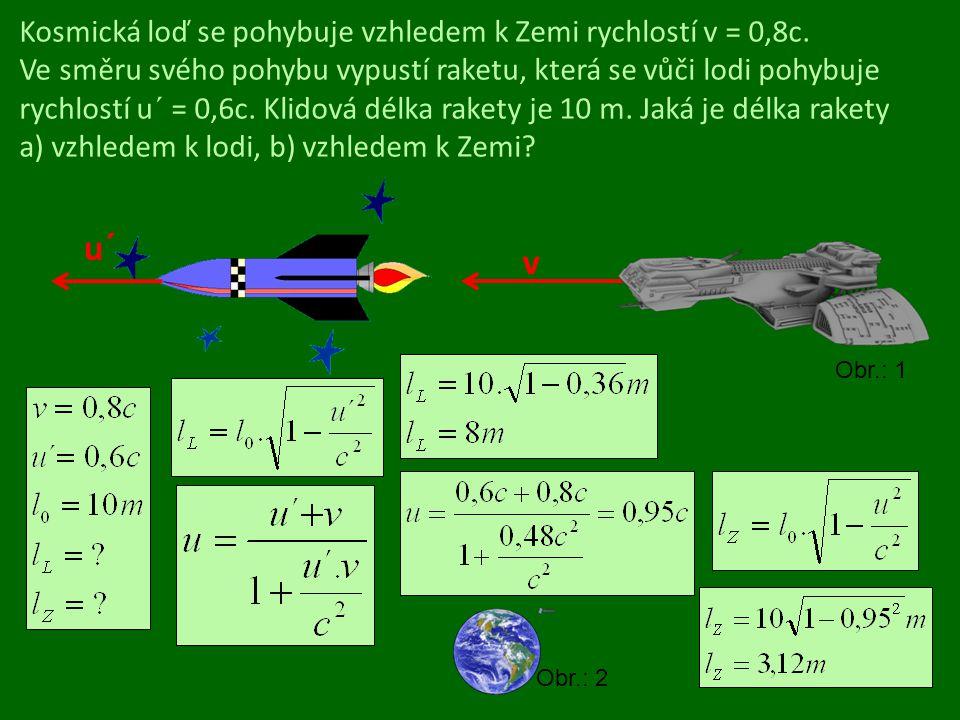 Kosmická loď se pohybuje vzhledem k Zemi rychlostí v = 0,8c. Ve směru svého pohybu vypustí raketu, která se vůči lodi pohybuje rychlostí u´ = 0,6c. Kl