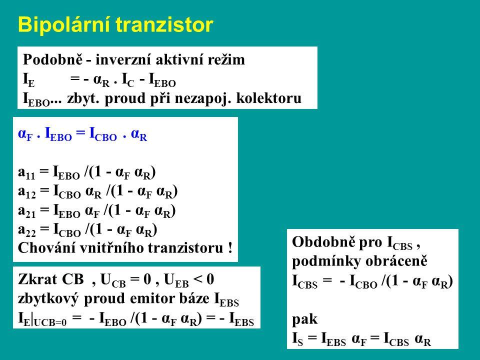 Bipolární tranzistor Podobně - inverzní aktivní režim I E = - α R. I C - I EBO I EBO... zbyt. proud při nezapoj. kolektoru α F. I EBO = I CBO. α R a 1