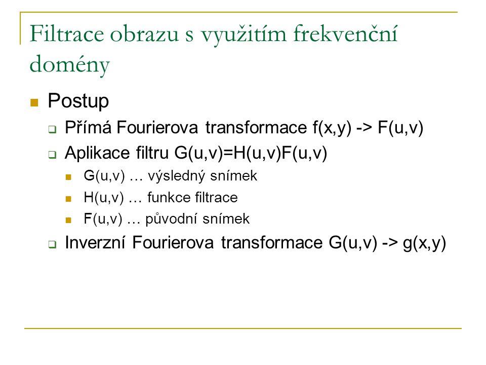 Filtrace obrazu s využitím frekvenční domény  Postup  Přímá Fourierova transformace f(x,y) -> F(u,v)  Aplikace filtru G(u,v)=H(u,v)F(u,v)  G(u,v)